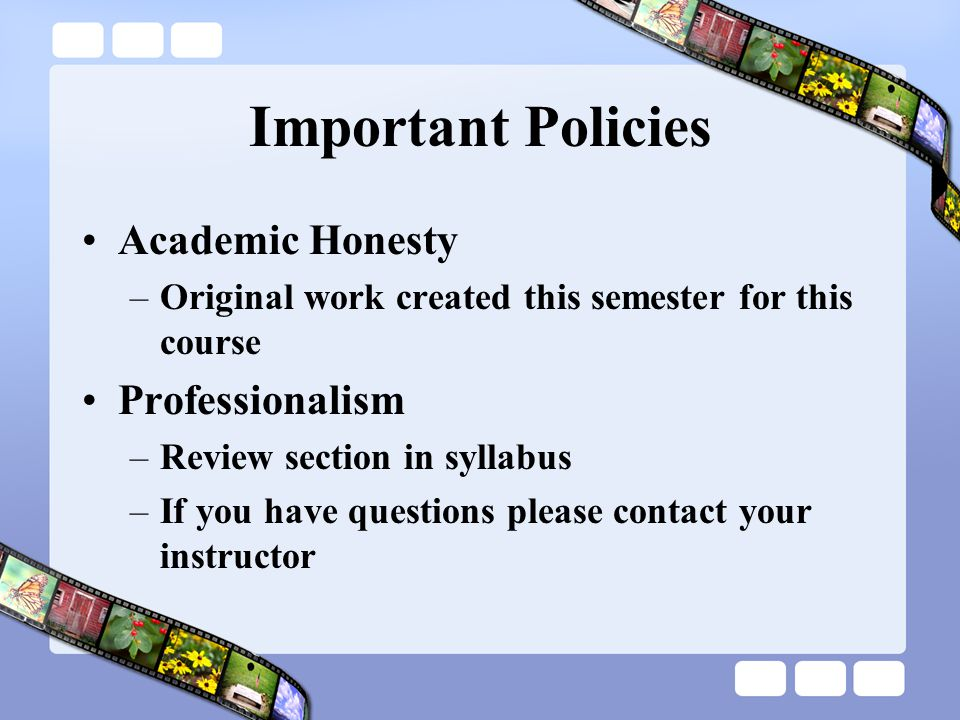 Important Policies Academic Honesty –Original work created this semester for this course Professionalism –Review section in syllabus –If you have ques