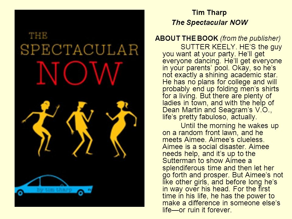 Tim Tharp The Spectacular NOW ABOUT THE BOOK (from the publisher) SUTTER KEELY. HE'S the guy you want at your party. He'll get everyone dancing. He'll
