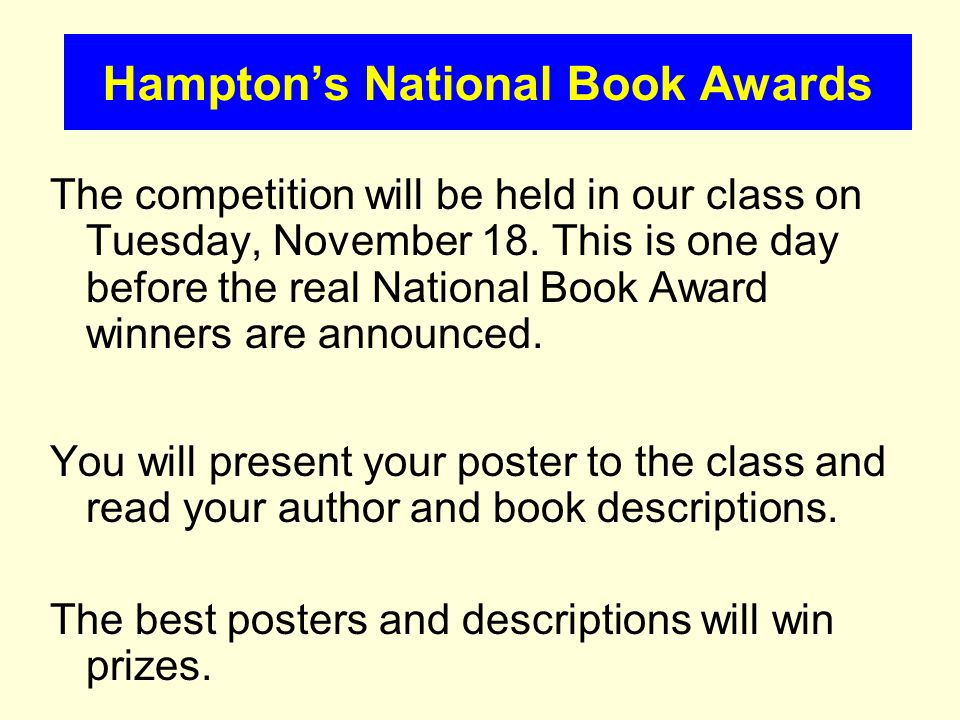 The competition will be held in our class on Tuesday, November 18. This is one day before the real National Book Award winners are announced. You will