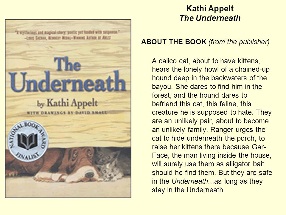 Kathi Appelt The Underneath ABOUT THE BOOK (from the publisher) A calico cat, about to have kittens, hears the lonely howl of a chained-up hound deep