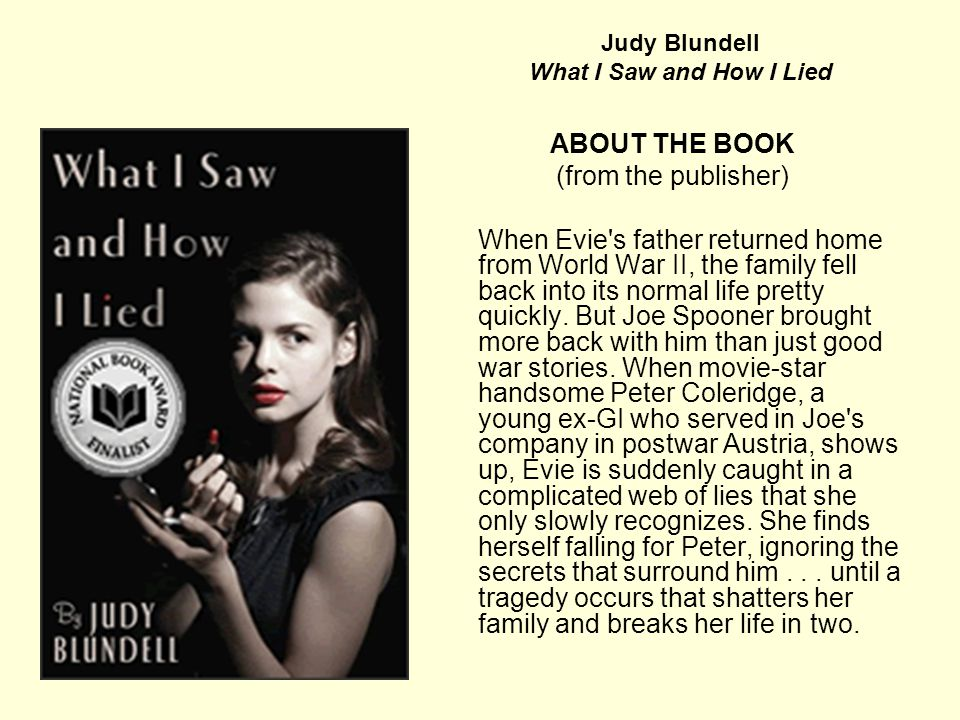Judy Blundell What I Saw and How I Lied ABOUT THE BOOK (from the publisher) When Evie's father returned home from World War II, the family fell back i