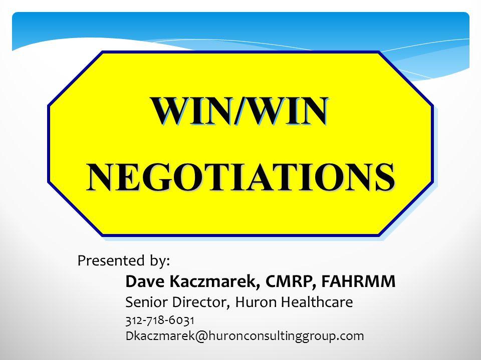 NEGOTIATIONS WIN/WIN Presented by: Dave Kaczmarek, CMRP, FAHRMM Senior Director, Huron Healthcare 312-718-6031 Dkaczmarek@huronconsultinggroup.com