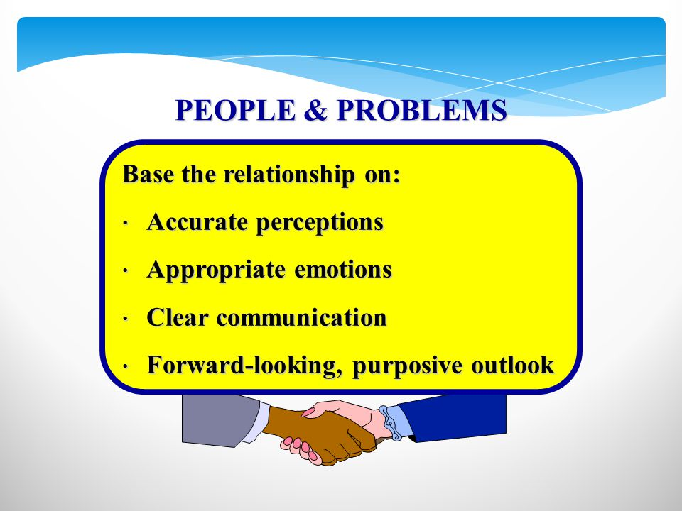 PEOPLE & PROBLEMS Accurate perceptions Accurate perceptions Appropriate emotions Appropriate emotions Clear communication Clear communication Forward-looking, purposive outlook Forward-looking, purposive outlook Base the relationship on: