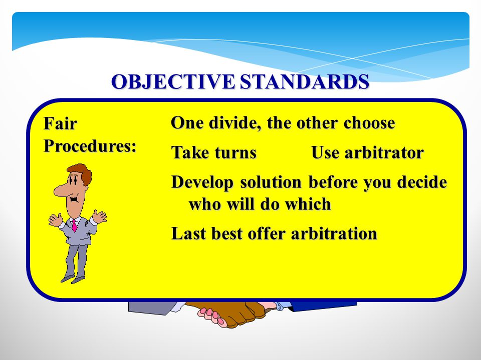 FairProcedures: Take turnsUse arbitrator Develop solution before you decide who will do which Last best offer arbitration One divide, the other choose