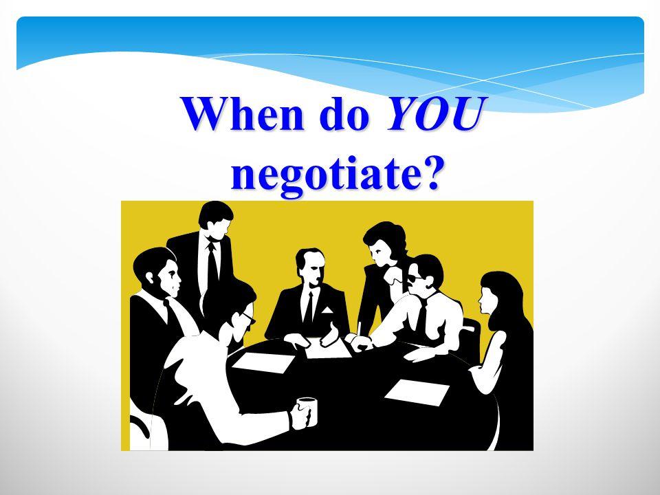 When do YOU negotiate? negotiate?