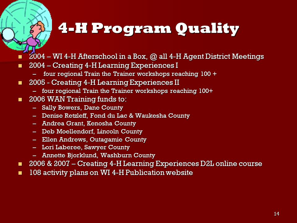 14 4-H Program Quality 2004 – WI 4-H Afterschool in a Box, @ all 4-H Agent District Meetings 2004 – WI 4-H Afterschool in a Box, @ all 4-H Agent District Meetings 2004 – Creating 4-H Learning Experiences I 2004 – Creating 4-H Learning Experiences I – four regional Train the Trainer workshops reaching 100 + 2005 - Creating 4-H Learning Experiences II 2005 - Creating 4-H Learning Experiences II –four regional Train the Trainer workshops reaching 100+ 2006 WAN Training funds to: 2006 WAN Training funds to: –Sally Bowers, Dane County –Denise Retzleff, Fond du Lac & Waukesha County –Andrea Grant, Kenosha County –Deb Moellendorf, Lincoln County –Ellen Andrews, Outagamie County –Lori Laberee, Sawyer County –Annette Bjorklund, Washburn County 2006 & 2007 – Creating 4-H Learning Experiences D2L online course 2006 & 2007 – Creating 4-H Learning Experiences D2L online course 108 activity plans on WI 4-H Publication website 108 activity plans on WI 4-H Publication website