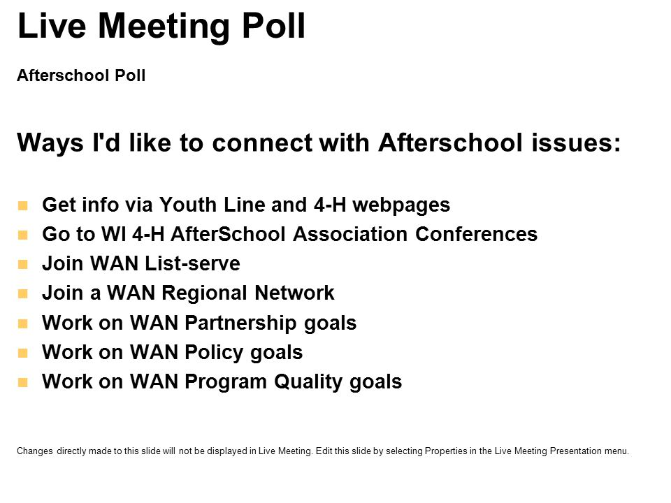 Afterschool Poll Ways I d like to connect with Afterschool issues: Get info via Youth Line and 4-H webpages Go to WI 4-H AfterSchool Association Conferences Join WAN List-serve Join a WAN Regional Network Work on WAN Partnership goals Work on WAN Policy goals Work on WAN Program Quality goals Live Meeting Poll Changes directly made to this slide will not be displayed in Live Meeting.