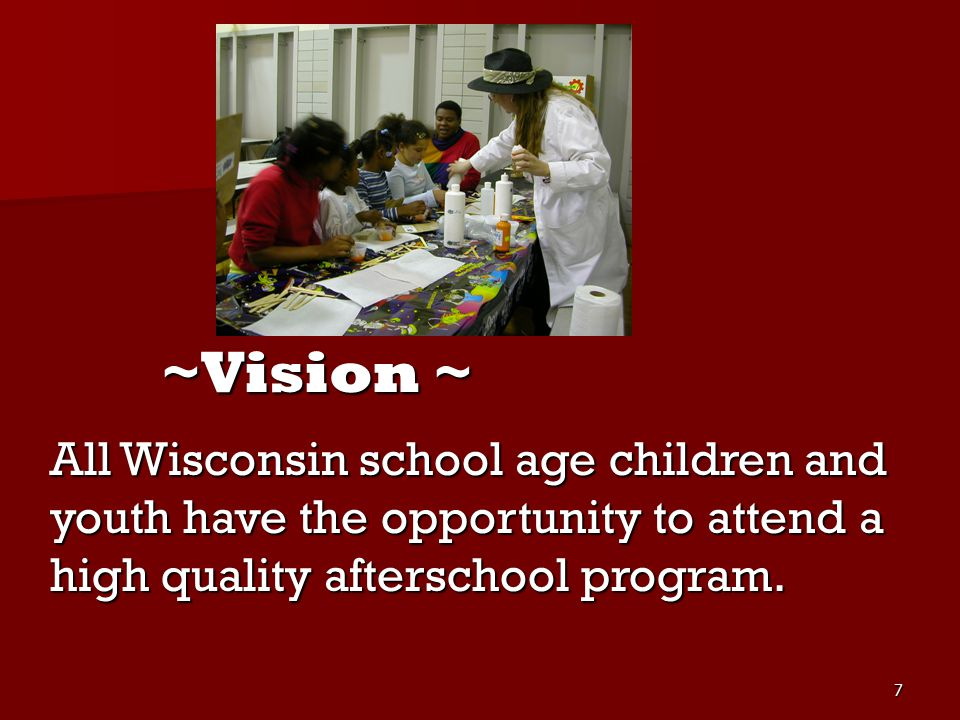 7 ~Vision ~ All Wisconsin school age children and youth have the opportunity to attend a high quality afterschool program.
