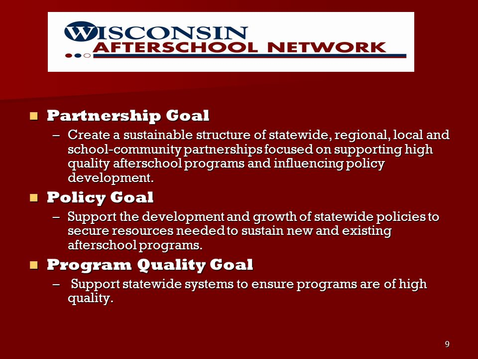 9 Partnership Goal Partnership Goal –Create a sustainable structure of statewide, regional, local and school-community partnerships focused on supporting high quality afterschool programs and influencing policy development.