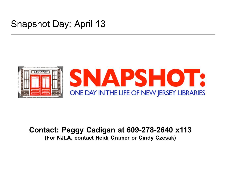 Snapshot Day: April 13 Contact: Peggy Cadigan at 609-278-2640 x113 (For NJLA, contact Heidi Cramer or Cindy Czesak)