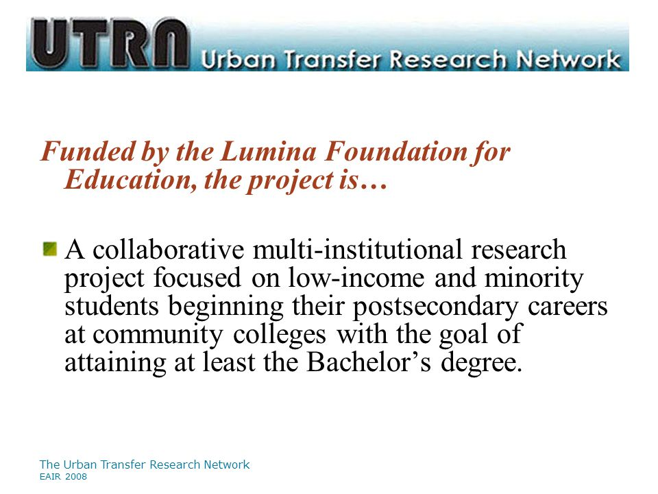 The Urban Transfer Research Network EAIR 2008 Funded by the Lumina Foundation for Education, the project is… A collaborative multi-institutional resea
