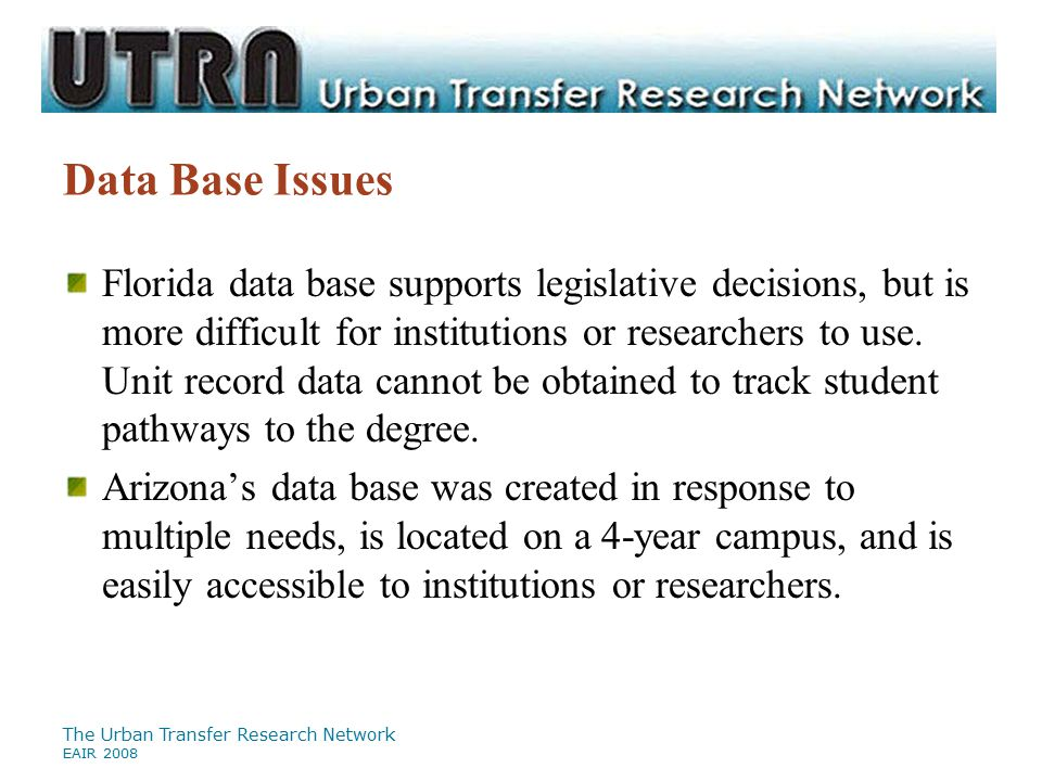 The Urban Transfer Research Network EAIR 2008 Data Base Issues Florida data base supports legislative decisions, but is more difficult for institutions or researchers to use.