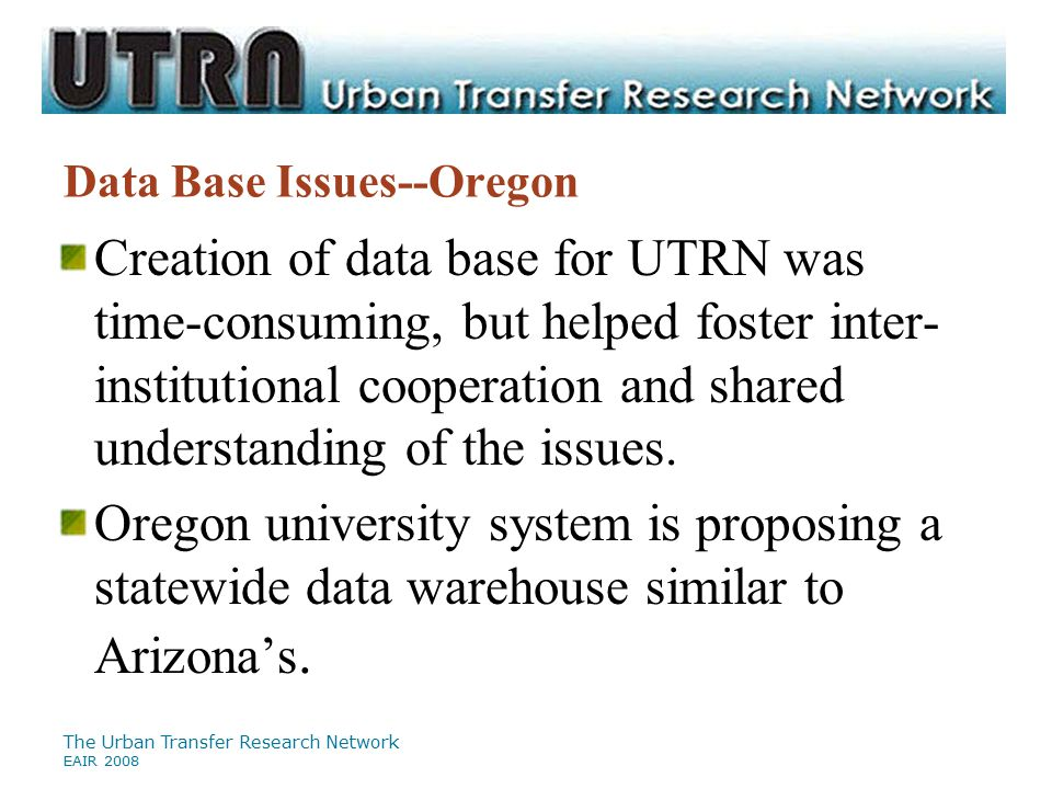 The Urban Transfer Research Network EAIR 2008 Data Base Issues--Oregon Creation of data base for UTRN was time-consuming, but helped foster inter- ins
