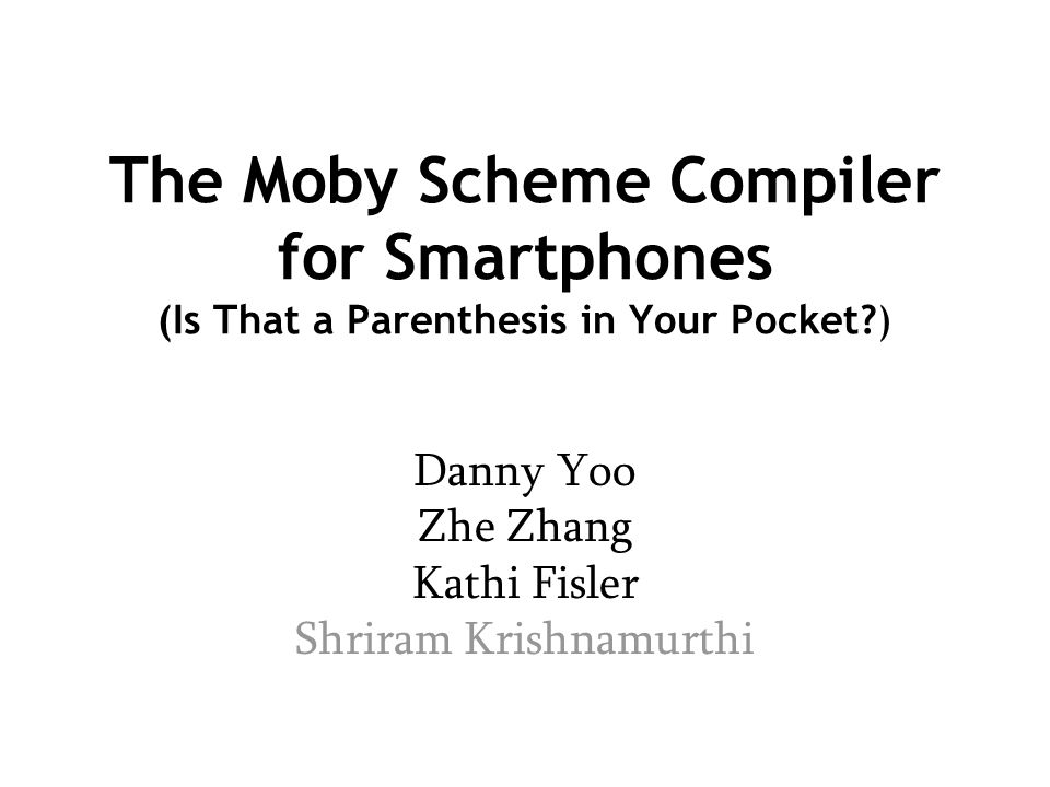 The Moby Scheme Compiler for Smartphones (Is That a Parenthesis in Your Pocket?) Danny Yoo Zhe Zhang Kathi Fisler Shriram Krishnamurthi