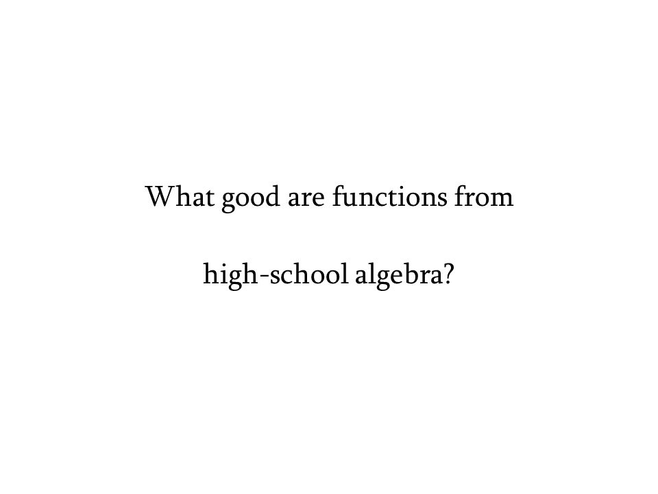 What good are functions from high-school algebra?
