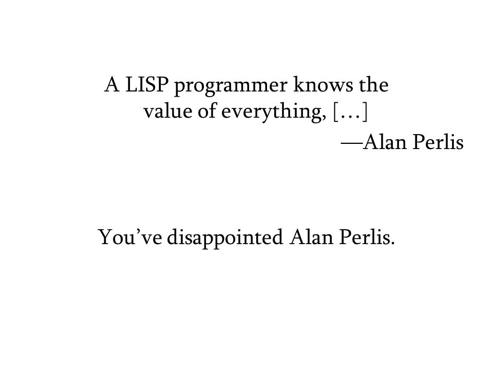 A LISP programmer knows the value of everything, […] —Alan Perlis You've disappointed Alan Perlis.