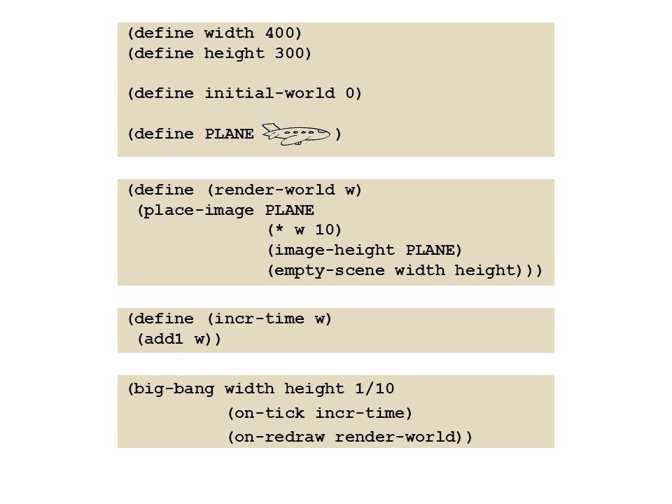 (define width 400) (define height 300) (define initial-world 0) (define PLANE ) (define (incr-time w) (add1 w)) (define (render-world w) (place-image PLANE (* w 10) (image-height PLANE) (empty-scene width height))) (big-bang width height 1/10 (on-tick incr-time) (on-redraw render-world))
