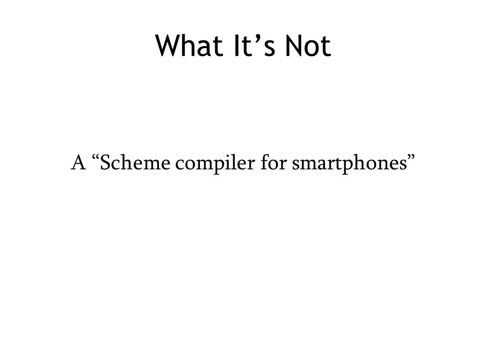 "What It's Not A ""Scheme compiler for smartphones"""