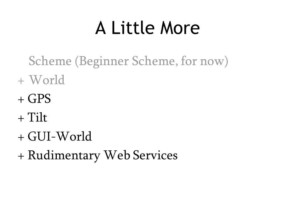 A Little More Scheme (Beginner Scheme, for now) +World + GPS + Tilt + GUI-World + Rudimentary Web Services