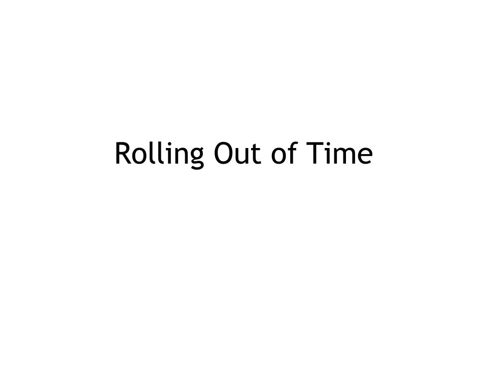 Rolling Out of Time
