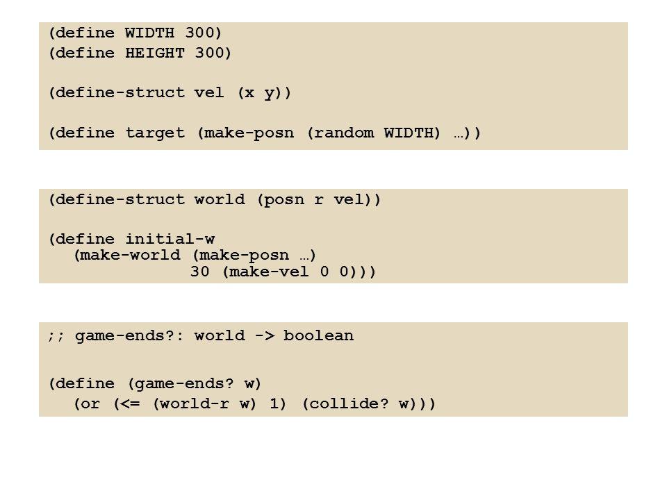 (define WIDTH 300) (define HEIGHT 300) (define-struct vel (x y)) (define target (make-posn (random WIDTH) …)) (define-struct world (posn r vel)) (define initial-w (make-world (make-posn …) 30 (make-vel 0 0))) ;; game-ends?: world -> boolean (define (game-ends.