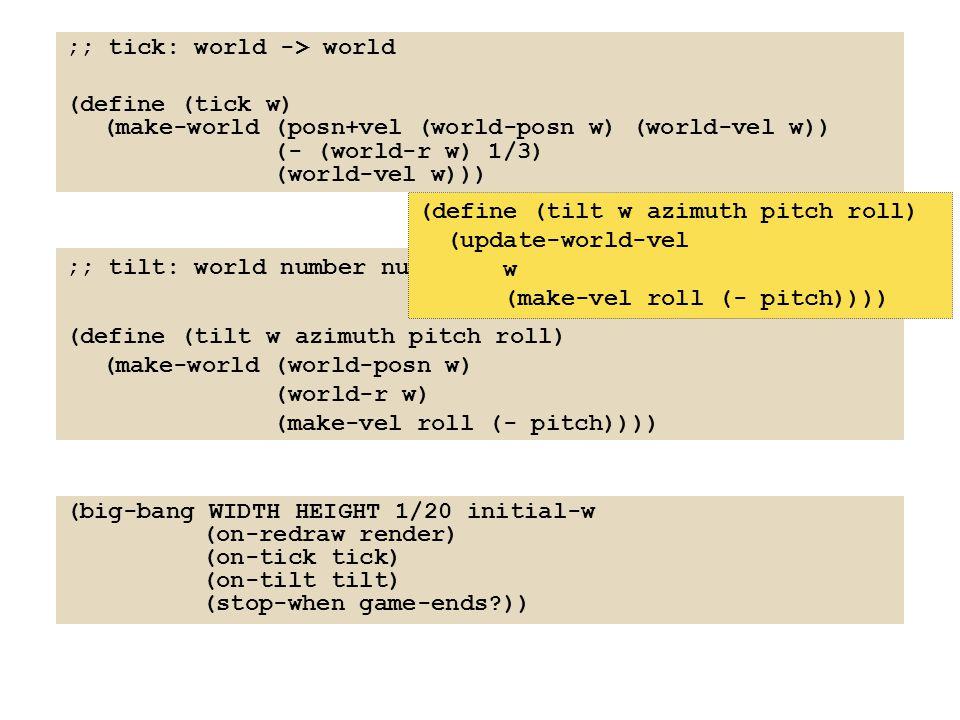 ;; tick: world -> world (define (tick w) (make-world (posn+vel (world-posn w) (world-vel w)) (- (world-r w) 1/3) (world-vel w))) ;; tilt: world number number number -> world (define (tilt w azimuth pitch roll) (make-world (world-posn w) (world-r w) (make-vel roll (- pitch)))) (big-bang WIDTH HEIGHT 1/20 initial-w (on-redraw render) (on-tick tick) (on-tilt tilt) (stop-when game-ends?)) (define (tilt w azimuth pitch roll) (update-world-vel w (make-vel roll (- pitch))))