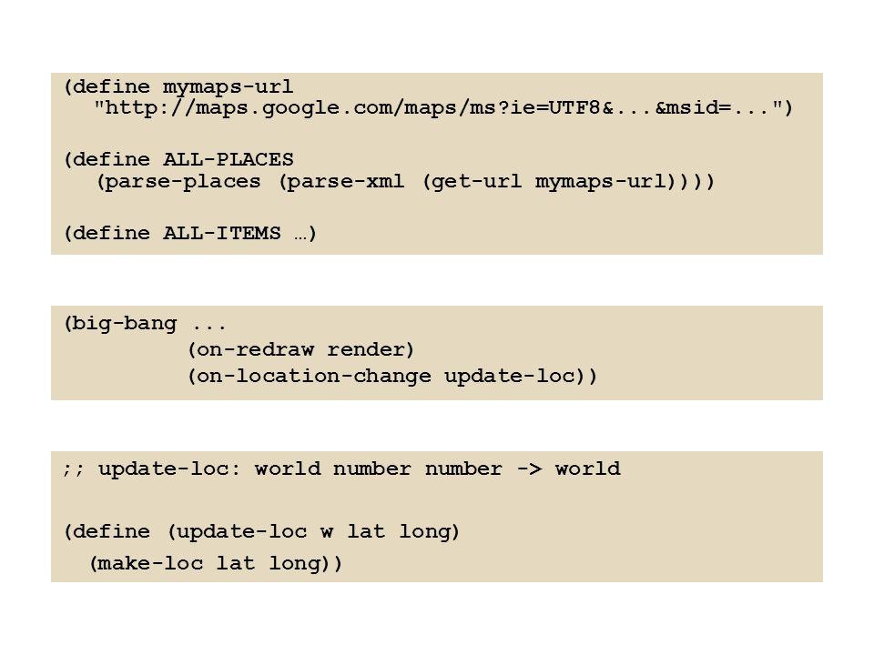(define mymaps-url http://maps.google.com/maps/ms?ie=UTF8&...&msid=... ) (define ALL-PLACES (parse-places (parse-xml (get-url mymaps-url)))) (define ALL-ITEMS …) (big-bang...