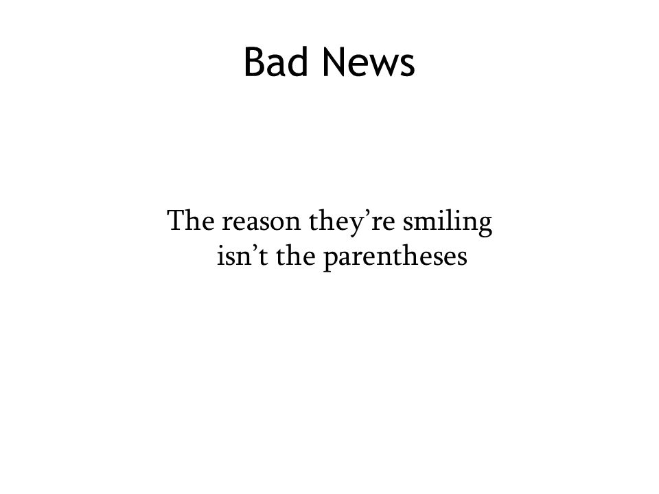 Bad News The reason they're smiling isn't the parentheses