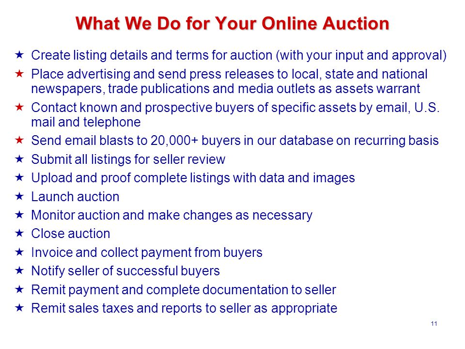 11 What We Do for Your Online Auction  Create listing details and terms for auction (with your input and approval)  Place advertising and send press releases to local, state and national newspapers, trade publications and media outlets as assets warrant  Contact known and prospective buyers of specific assets by email, U.S.