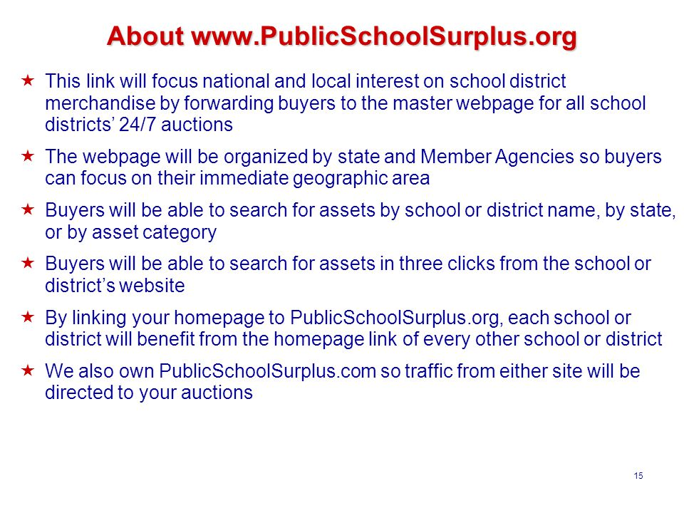 15 About www.PublicSchoolSurplus.org  This link will focus national and local interest on school district merchandise by forwarding buyers to the master webpage for all school districts' 24/7 auctions  The webpage will be organized by state and Member Agencies so buyers can focus on their immediate geographic area  Buyers will be able to search for assets by school or district name, by state, or by asset category  Buyers will be able to search for assets in three clicks from the school or district's website  By linking your homepage to PublicSchoolSurplus.org, each school or district will benefit from the homepage link of every other school or district  We also own PublicSchoolSurplus.com so traffic from either site will be directed to your auctions