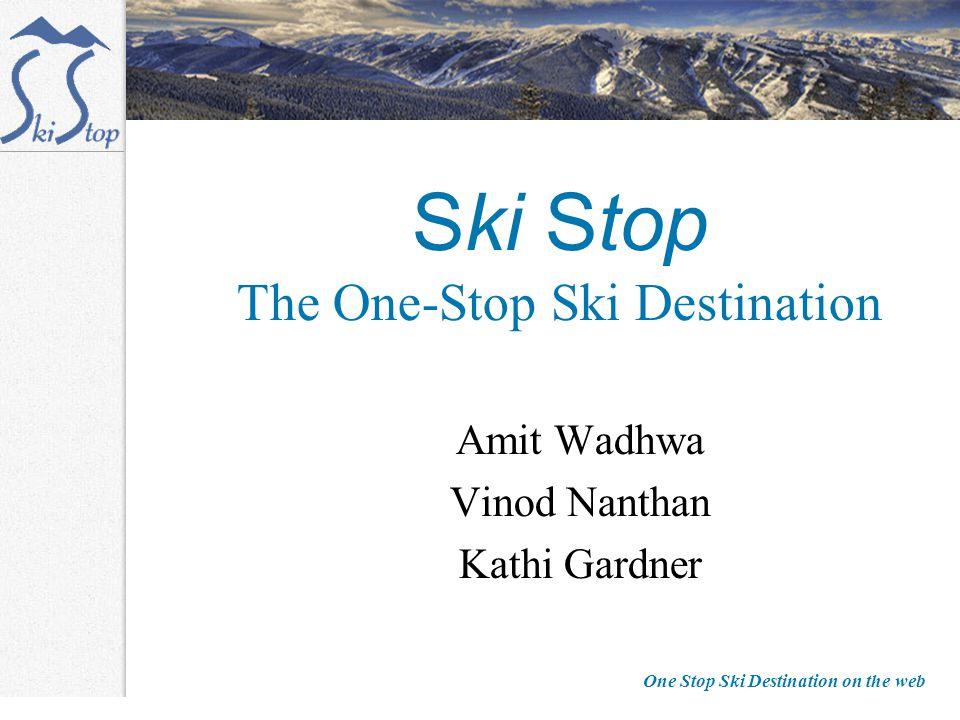 One Stop Ski Destination on the web Ski Stop The One-Stop Ski Destination Amit Wadhwa Vinod Nanthan Kathi Gardner