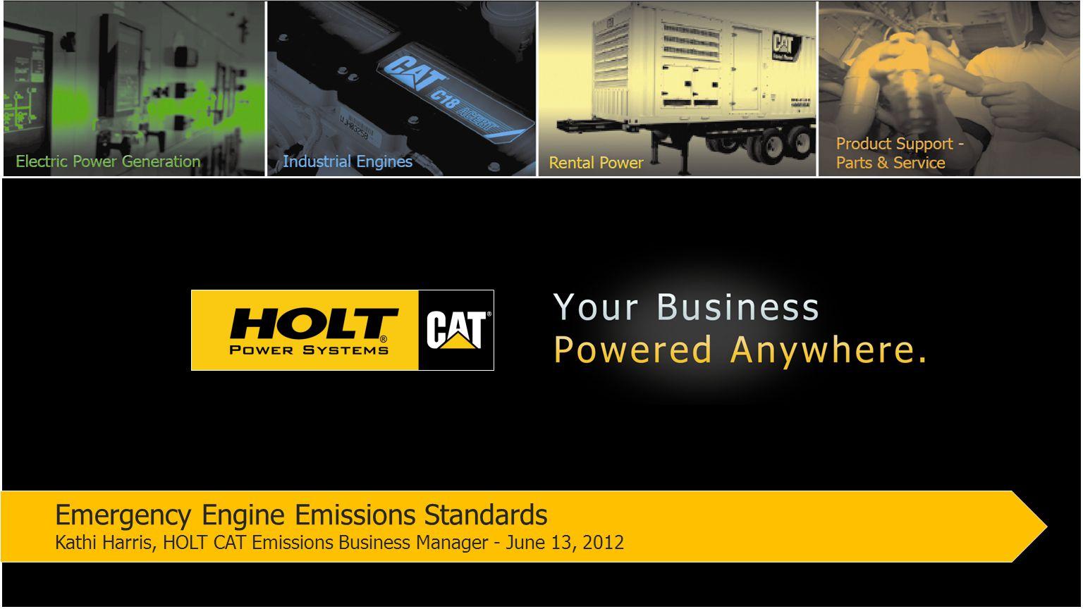 Emergency Engine Emissions Standards Kathi Harris, HOLT CAT Emissions Business Manager - June 13, 2012