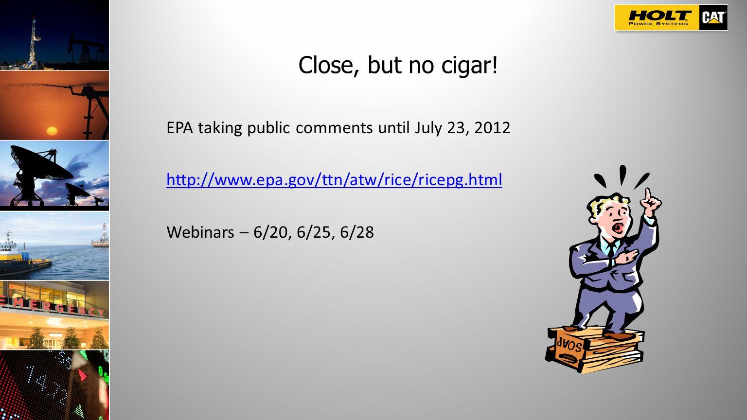 Close, but no cigar! EPA taking public comments until July 23, 2012 http://www.epa.gov/ttn/atw/rice/ricepg.html Webinars – 6/20, 6/25, 6/28