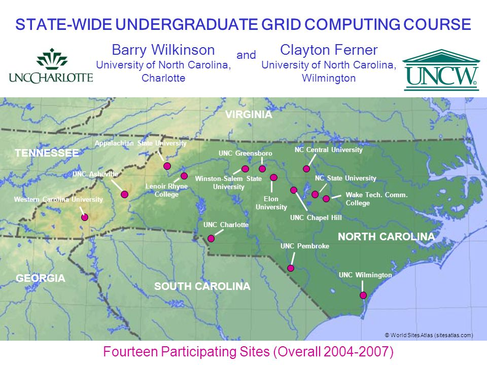 Fourteen Participating Sites (Overall 2004-2007) Barry Wilkinson University of North Carolina, Charlotte STATE-WIDE UNDERGRADUATE GRID COMPUTING COURSE Western Carolina University UNC Greensboro Appalachian State University UNC Asheville Winston-Salem State University UNC Chapel Hill NC State University NC Central University Lenoir Rhyne College UNC Wilmington Elon University UNC Pembroke UNC Charlotte Wake Tech.
