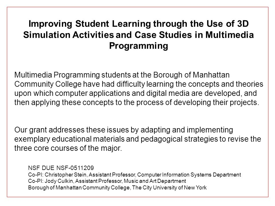 Improving Student Learning through the Use of 3D Simulation Activities and Case Studies in Multimedia Programming Multimedia Programming students at the Borough of Manhattan Community College have had difficulty learning the concepts and theories upon which computer applications and digital media are developed, and then applying these concepts to the process of developing their projects.
