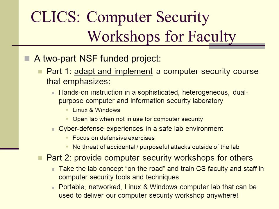 CLICS:Computer Security Workshops for Faculty A two-part NSF funded project: Part 1: adapt and implement a computer security course that emphasizes: Hands-on instruction in a sophisticated, heterogeneous, dual- purpose computer and information security laboratory  Linux & Windows  Open lab when not in use for computer security Cyber-defense experiences in a safe lab environment  Focus on defensive exercises  No threat of accidental / purposeful attacks outside of the lab Part 2: provide computer security workshops for others Take the lab concept on the road and train CS faculty and staff in computer security tools and techniques Portable, networked, Linux & Windows computer lab that can be used to deliver our computer security workshop anywhere!