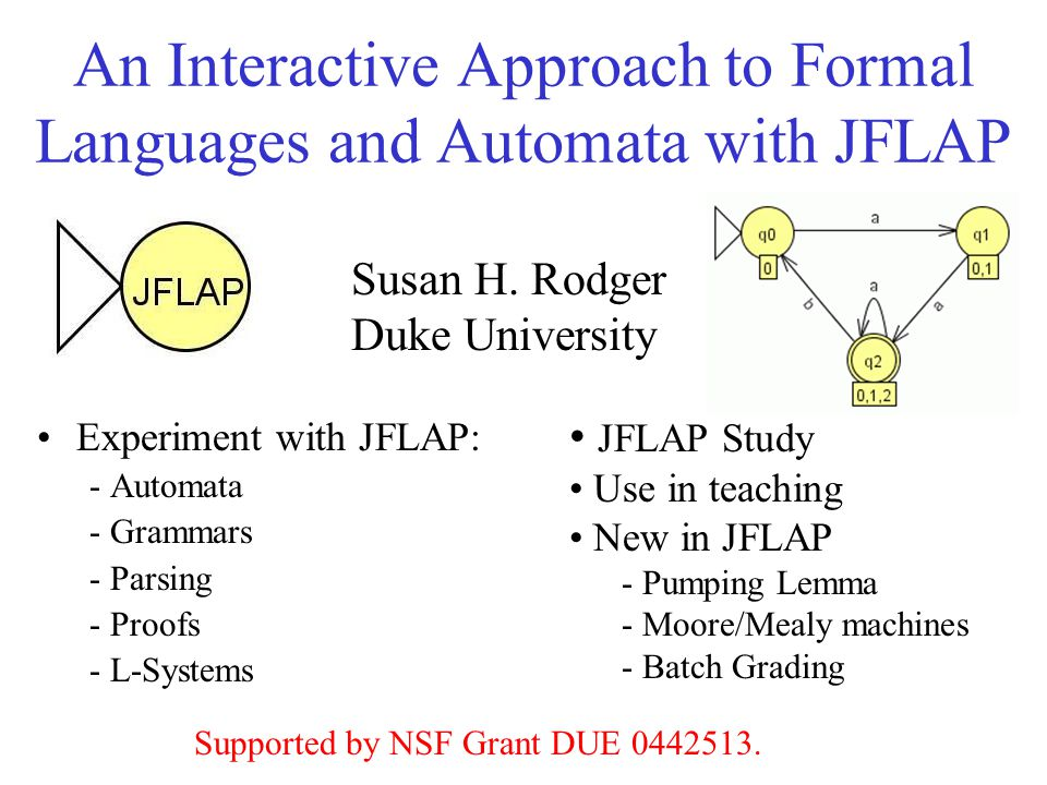 An Interactive Approach to Formal Languages and Automata with JFLAP Experiment with JFLAP: - Automata - Grammars - Parsing - Proofs - L-Systems Susan H.