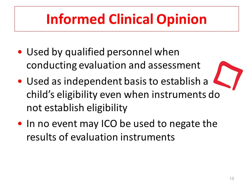 Informed Clinical Opinion 18 Used by qualified personnel when conducting evaluation and assessment Used as independent basis to establish a child's eligibility even when instruments do not establish eligibility In no event may ICO be used to negate the results of evaluation instruments