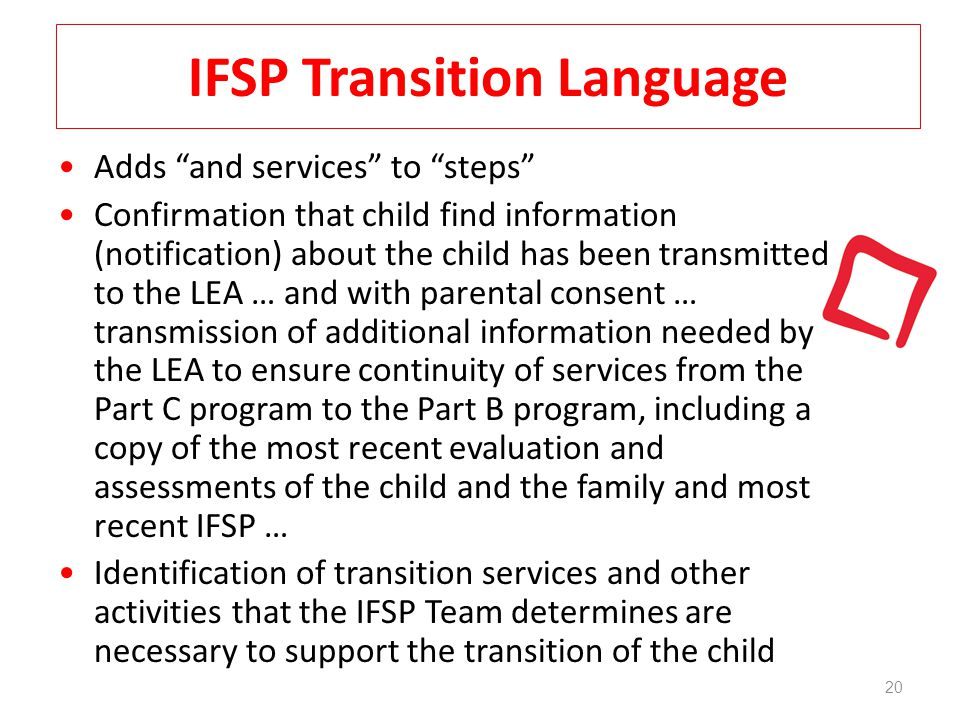 20 IFSP Transition Language Adds and services to steps Confirmation that child find information (notification) about the child has been transmitted to the LEA … and with parental consent … transmission of additional information needed by the LEA to ensure continuity of services from the Part C program to the Part B program, including a copy of the most recent evaluation and assessments of the child and the family and most recent IFSP … Identification of transition services and other activities that the IFSP Team determines are necessary to support the transition of the child