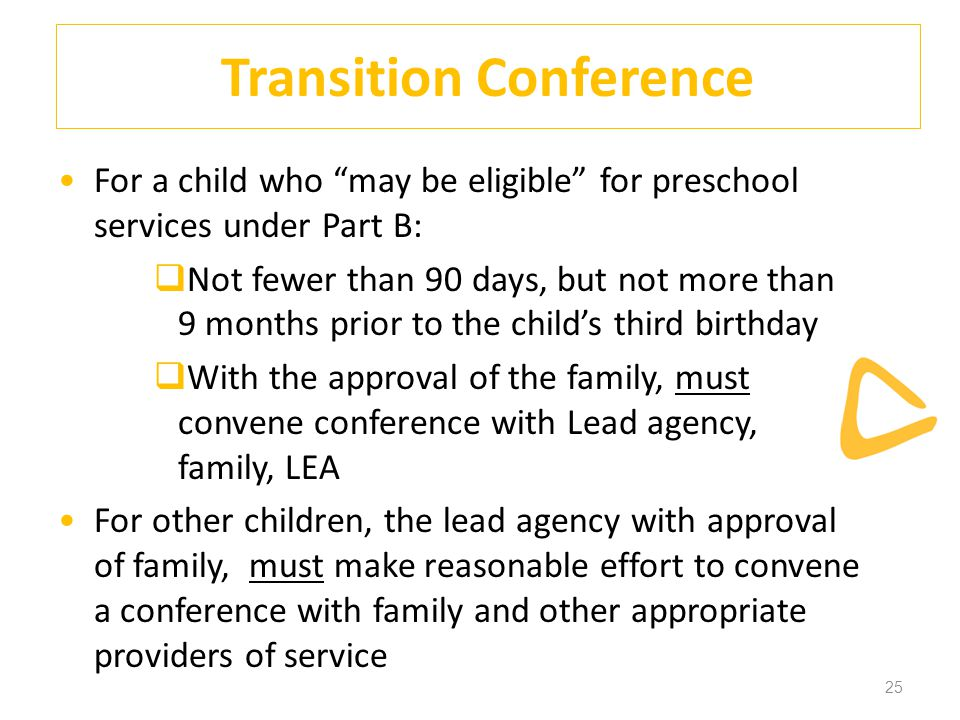 25 Transition Conference For a child who may be eligible for preschool services under Part B:  Not fewer than 90 days, but not more than 9 months prior to the child's third birthday  With the approval of the family, must convene conference with Lead agency, family, LEA For other children, the lead agency with approval of family, must make reasonable effort to convene a conference with family and other appropriate providers of service