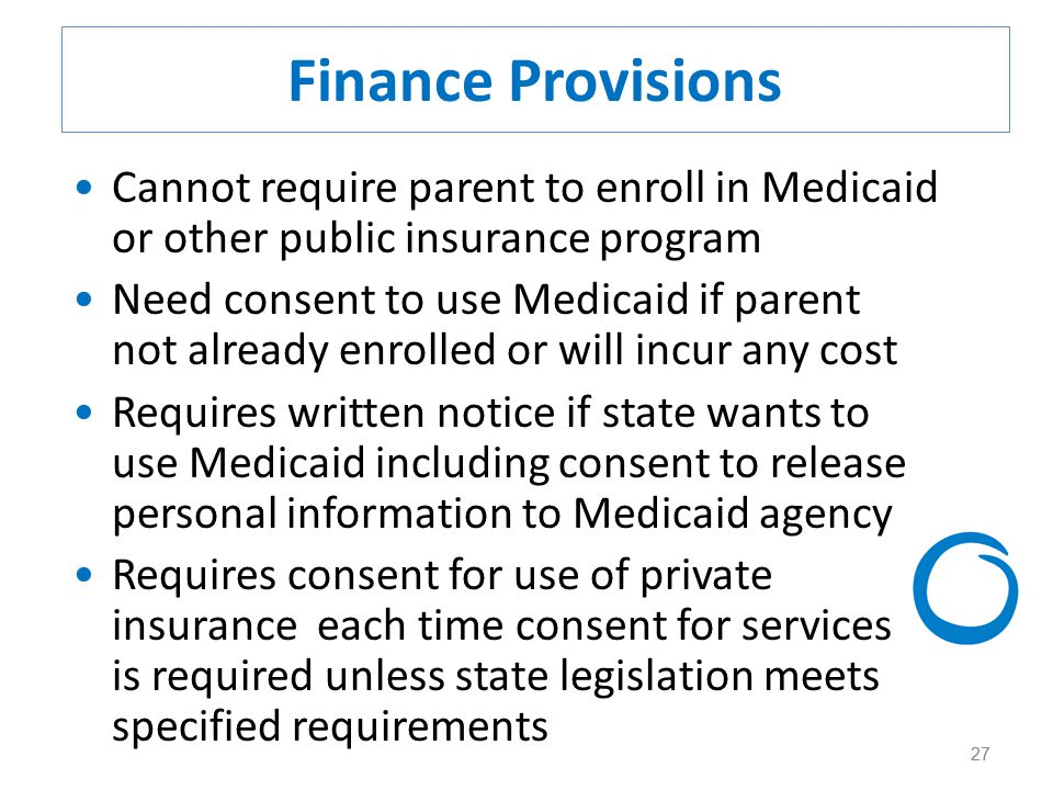 27 Finance Provisions Cannot require parent to enroll in Medicaid or other public insurance program Need consent to use Medicaid if parent not already enrolled or will incur any cost Requires written notice if state wants to use Medicaid including consent to release personal information to Medicaid agency Requires consent for use of private insurance each time consent for services is required unless state legislation meets specified requirements 27