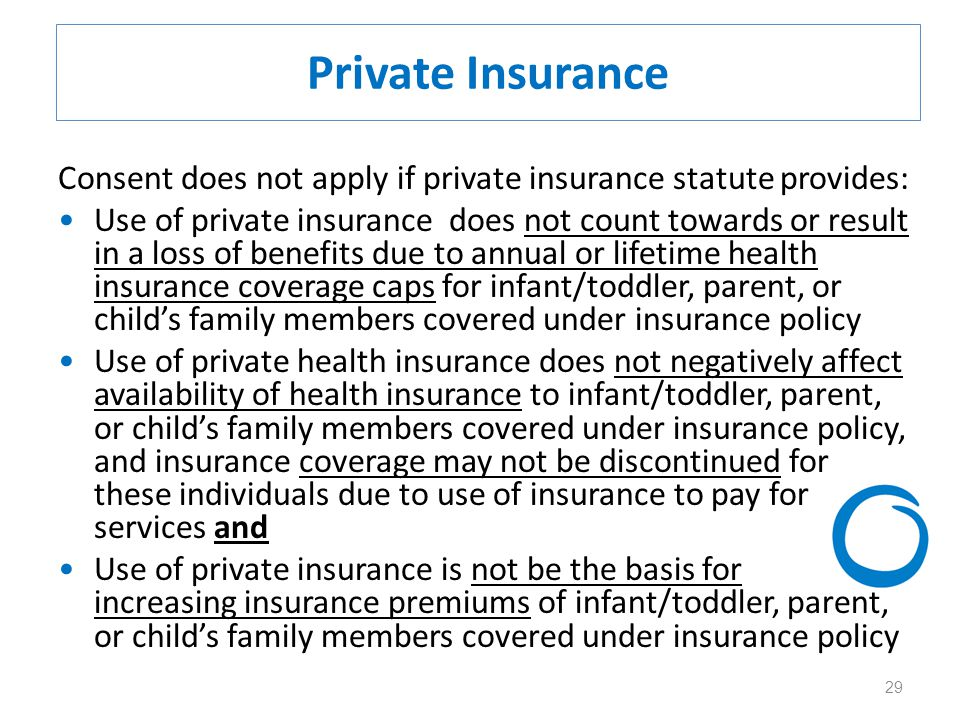 29 Private Insurance Consent does not apply if private insurance statute provides: Use of private insurance does not count towards or result in a loss of benefits due to annual or lifetime health insurance coverage caps for infant/toddler, parent, or child's family members covered under insurance policy Use of private health insurance does not negatively affect availability of health insurance to infant/toddler, parent, or child's family members covered under insurance policy, and insurance coverage may not be discontinued for these individuals due to use of insurance to pay for services and Use of private insurance is not be the basis for increasing insurance premiums of infant/toddler, parent, or child's family members covered under insurance policy