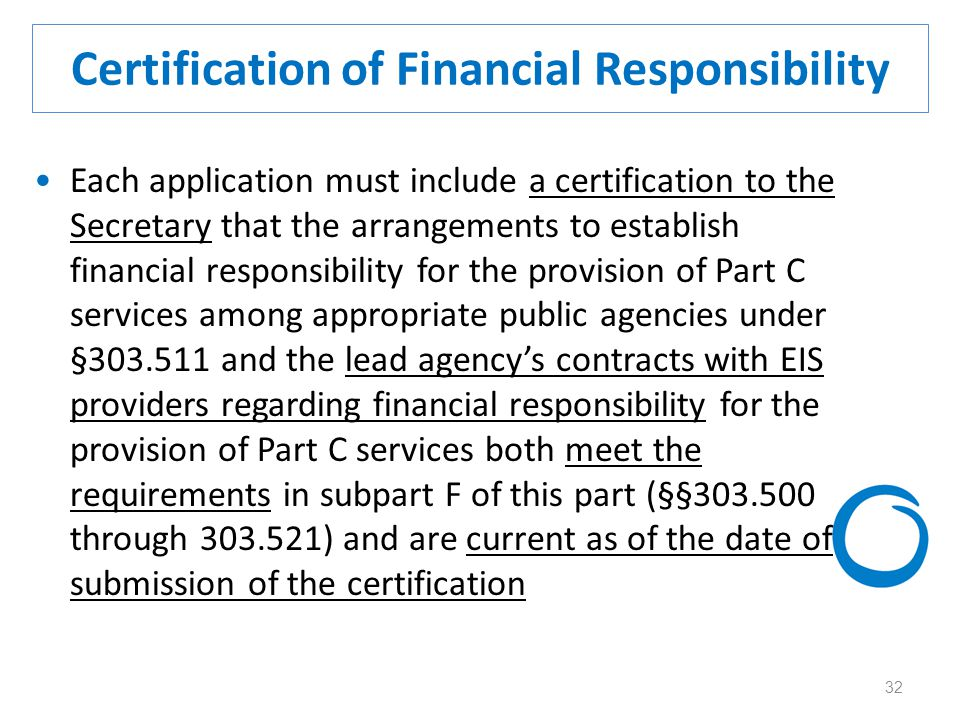 32 Certification of Financial Responsibility Each application must include a certification to the Secretary that the arrangements to establish financial responsibility for the provision of Part C services among appropriate public agencies under §303.511 and the lead agency's contracts with EIS providers regarding financial responsibility for the provision of Part C services both meet the requirements in subpart F of this part (§§303.500 through 303.521) and are current as of the date of submission of the certification