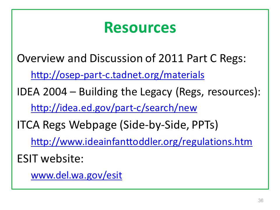 36 Resources Overview and Discussion of 2011 Part C Regs: http://osep-part-c.tadnet.org/materials IDEA 2004 – Building the Legacy (Regs, resources): http://idea.ed.gov/part-c/search/new ITCA Regs Webpage (Side-by-Side, PPTs) http://www.ideainfanttoddler.org/regulations.htm ESIT website: www.del.wa.gov/esit