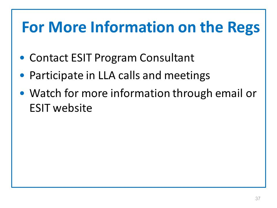 37 For More Information on the Regs Contact ESIT Program Consultant Participate in LLA calls and meetings Watch for more information through email or ESIT website