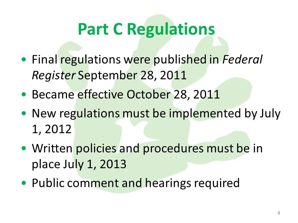 4 Part C Regulations Final regulations were published in Federal Register September 28, 2011 Became effective October 28, 2011 New regulations must be implemented by July 1, 2012 Written policies and procedures must be in place July 1, 2013 Public comment and hearings required 4
