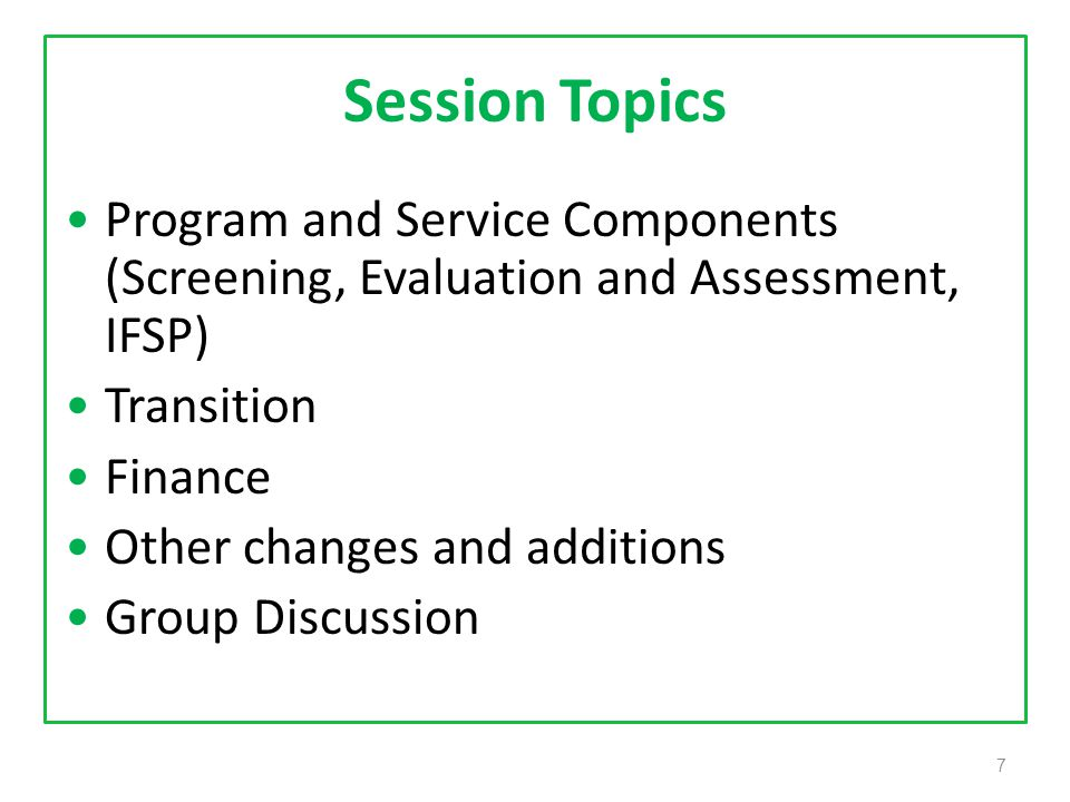 7 Session Topics Program and Service Components (Screening, Evaluation and Assessment, IFSP) Transition Finance Other changes and additions Group Discussion