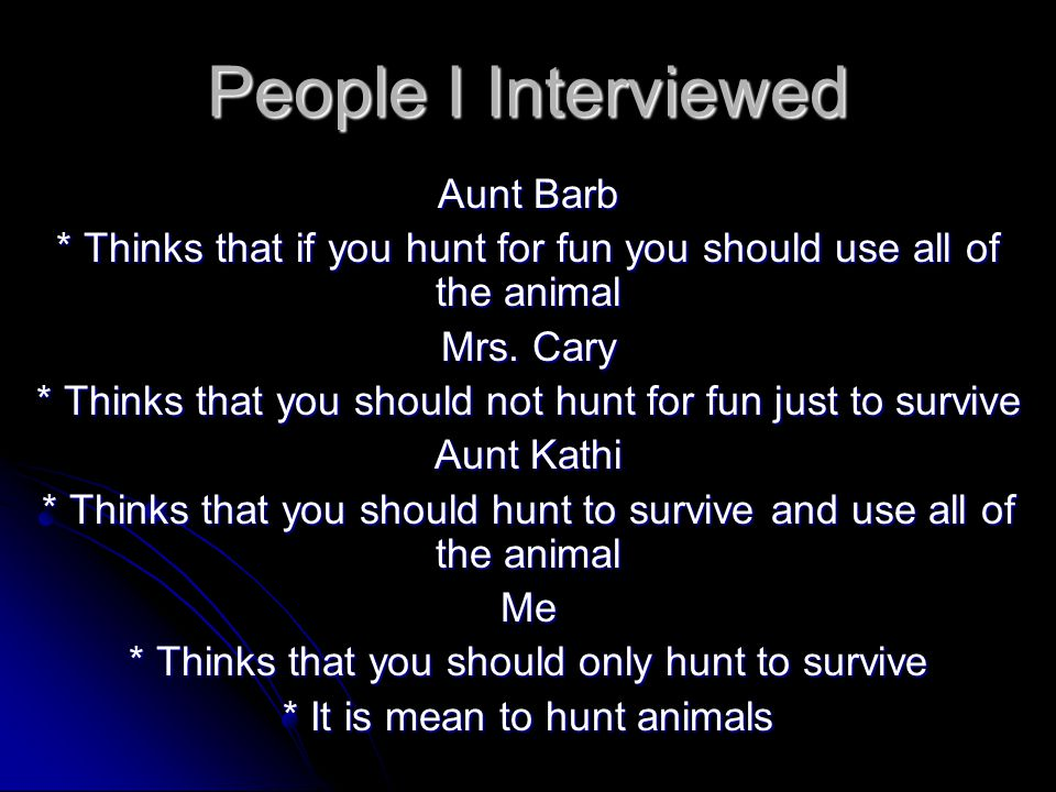 Billy's Views * Billy is for hunting * He loves the enjoyment of it Brian's Views * Brian only wants to hunt to survive * He does not think you should hunt for the enjoyment of it My Views * I think that you should only hunt to survive * It is cruel to kill animals just because it is fun