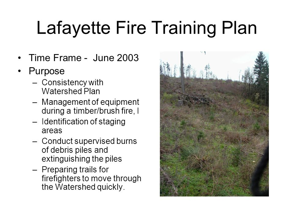 Lafayette Fire Training Plan Time Frame - June 2003 Purpose –Consistency with Watershed Plan –Management of equipment during a timber/brush fire, I –Identification of staging areas –Conduct supervised burns of debris piles and extinguishing the piles –Preparing trails for firefighters to move through the Watershed quickly.