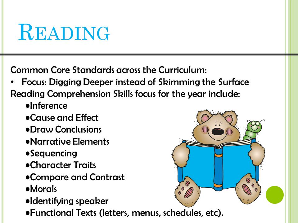 Common Core Standards across the Curriculum: Focus: Digging Deeper instead of Skimming the Surface Reading Comprehension Skills focus for the year include: Inference Cause and Effect Draw Conclusions Narrative Elements Sequencing Character Traits Compare and Contrast Morals Identifying speaker Functional Texts (letters, menus, schedules, etc).